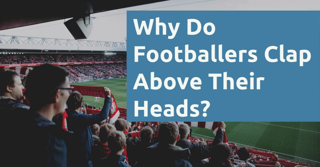 Why Do Footballers Clap Above Their Heads