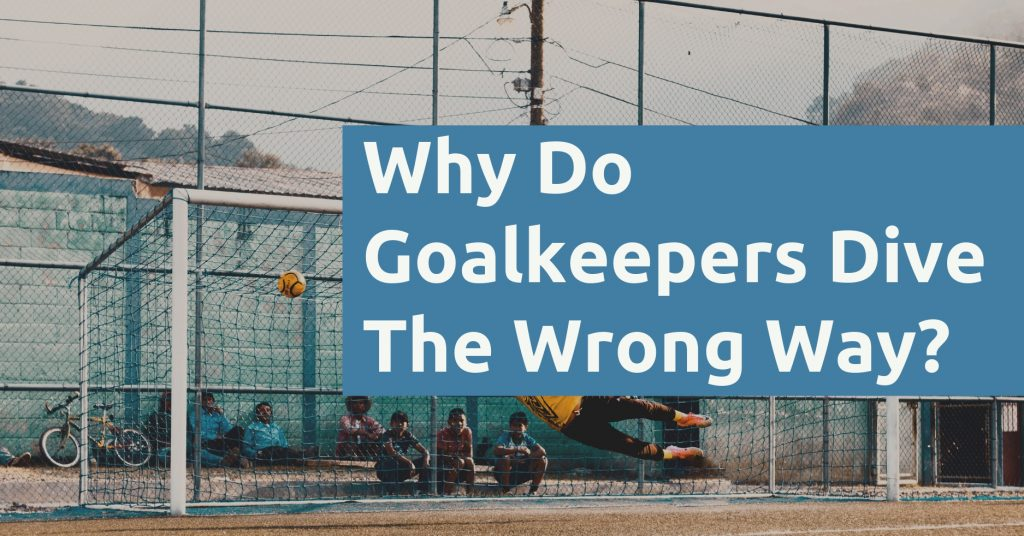 Why Do Goalkeepers Dive The Wrong Way