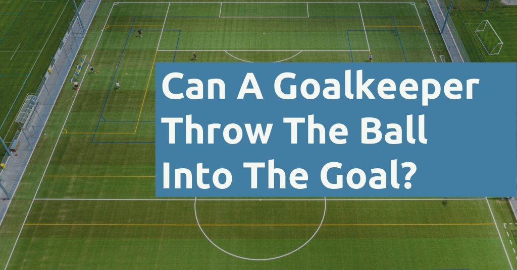 Can A Goalkeeper Throw The Ball Into The Goal