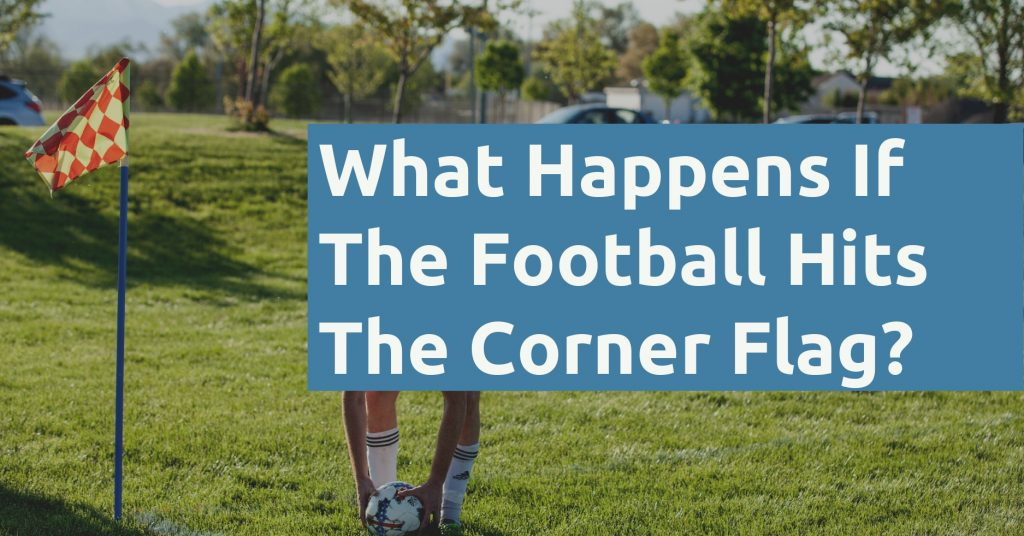 What Happens If The Football Hits The Corner Flag