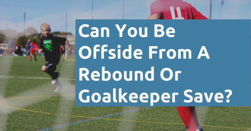 Can You Be Offside From A Rebound Or Goalkeeper Save