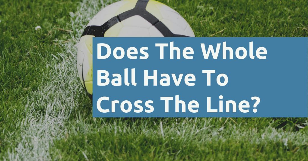 Does The Whole Ball Have To Cross The Line In Soccer